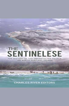 Sentinelese, The: The History of the Uncontacted People on North Sentinel Island, Charles River Editors