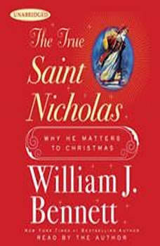 The True Saint Nicholas: Why He Matters to Christmas Why He Matters to Christmas, William J. Bennett