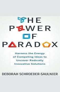 The Power of Paradox: Harness the Energy of Competing Ideas to Uncover Radically Innovative Solutions Harness the Energy of Competing Ideas to Uncover Radically Innovative Solutions, Deborah Schroeder-Saulnier