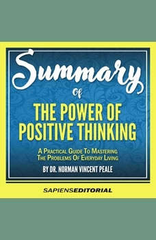 Summary Of �The Power Of Positive Thinking: A Practical Guide To Mastering The Problems Of Everyday Living - By Dr. Norman Vincent Peale�, Sapiens Editorial