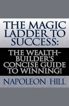 The Magic Ladder to Success: The Wealth-Builder's Concise Guide to Winning! The Wealth-Builder's Concise Guide to Winning!, Napoleon Hill