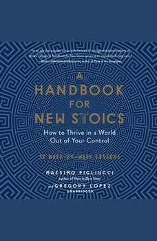 A Handbook for New Stoics: How to Thrive in a World out of Your Control; 52 Week-by-Week Lessons, Massimo Pigliucci