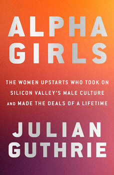 Alpha Girls: The Women Upstarts Who Took On Silicon Valley's Male Culture and Made the Deals  of a Lifetime, Julian Guthrie