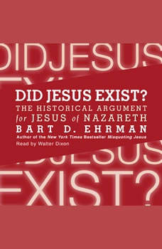 Did Jesus Exist?: The Historical Argument for Jesus of Nazareth The Historical Argument for Jesus of Nazareth, Bart D. Ehrman
