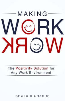 Making Work Work: The Positivity Solution for Any Work Environment, Shola Richards