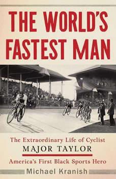 The World's Fastest Man: The Extraordinary Life of Cyclist Major Taylor, America's First Black Sports Hero, Michael Kranish