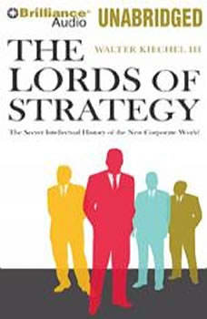 The Lords of Strategy: The Secret Intellectual History of the New Corporate World, Walter Kiechel III