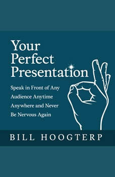 Your Perfect Presentation: Speak in Front of Any Audience Anytime Anywhere and Never Be Nervous Again, Bill Hoogterp