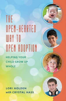 The Open-Hearted Way to Open Adoption: Helping Your Child Grow Up Whole, Lori Holden and Crystal Hass