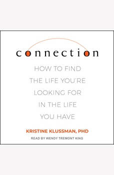 Connection: How to Find the Life You're Looking for in the Life You Have, PhD Klussman