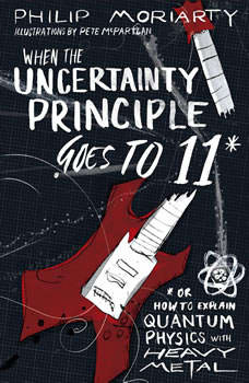 When the Uncertainty Principle Goes to 11: Or How to Explain Quantum Physics with Heavy Metal Or How to Explain Quantum Physics with Heavy Metal, Philip Moriarty