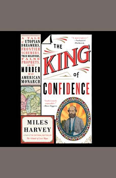 The King of Confidence: A Tale of Utopian Dreamers, Frontier Schemers, True Believers, False Prophets, and the Murder of an American Monarch, Miles Harvey