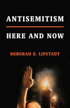 Antisemitism: Here and Now Here and Now, Deborah E. Lipstadt