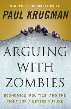 Arguing with Zombies: Economics, Politics, and the Fight for a Better Future, Paul Krugman