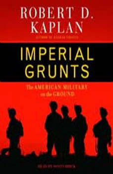 Imperial Grunts: The American Military on the Ground, Robert D. Kaplan