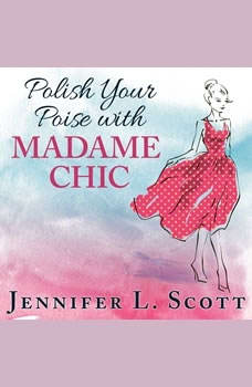 Polish Your Poise with Madame Chic: Lessons in Everyday Elegance, Jennifer L. Scott