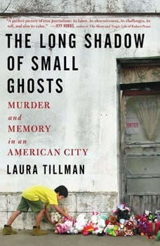 The Long Shadow of Small Ghosts: Murder and Memory in an American City, Laura Tillman