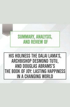 Summary, Analysis, and Review of His Holiness the Dalai Lama's, Archbishop Desmond Tutu, and Douglas Abrams's The Book of Joy: Lasting Happiness in a Changing World, Start Publishing Notes