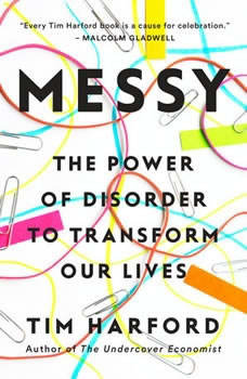 Messy: The Power of Disorder to Transform Our Lives The Power of Disorder to Transform Our Lives, Tim Harford
