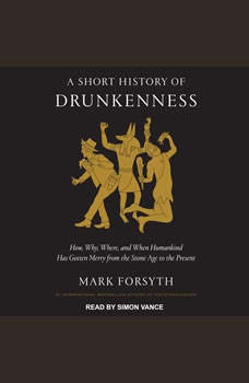 A Short History of Drunkenness: How, Why, Where, and When Humankind Has Gotten Merry from the Stone Age to the Present How, Why, Where, and When Humankind Has Gotten Merry from the Stone Age to the Present, Mark Forsyth