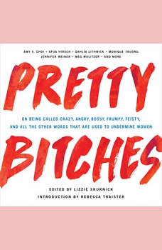 Pretty Bitches: On Being Called Crazy, Angry, Bossy, Frumpy, Feisty, and All the Other Words That Are Used to Undermine Women, Lizzie Skurnick