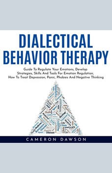 DIALECTICAL BEHAVIOR THERAPY : Guide To Regulate Your Emotions, Develop Strategies, Skills And Tools For Emotion Regulation, How To Treat Depression, Panic, Phobies And Negative Thinking, Cameron Dawson