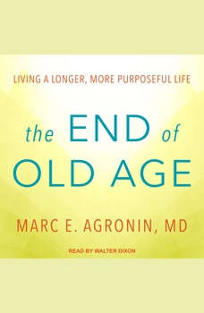 The End of Old Age: Living a Longer, More Purposeful Life Living a Longer, More Purposeful Life, MD Agronin