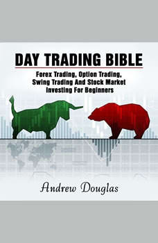 Day Trading Bible: Forex Trading, Option Trading, Swing Trading And Stock Market Investing For Beginners, Andrew Douglas