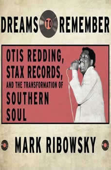 Dreams to Remember: Otis Redding, Stax Records, and the Transformation of Southern Soul Otis Redding, Stax Records, and the Transformation of Southern Soul, Mark Ribowsky