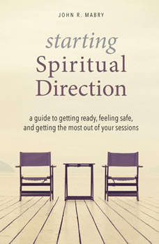 Starting Spiritual Direction: A Guide to Getting Ready, Feeling Safe, and Getting the Most Out of Your Sessions, John R. Mabry