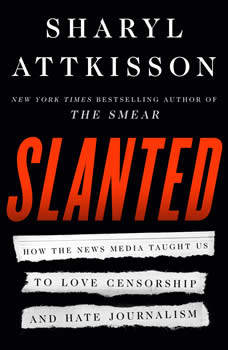 Slanted: How the News Media Taught Us to Love Censorship and Hate Journalism, Sharyl Attkisson
