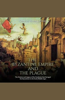 Byzantine Empire and the Plague, The: The History and Legacy of the Pandemic that Ravaged the Byzantines in the Early Middle Ages, Charles River Editors
