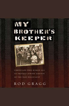 My Brother's Keeper: Christians Who Risked All to Protect Jewish Targets of the Nazi Holocaust, Rod Gragg