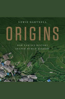Origins: How Earth's History Shaped Human History How Earth's History Shaped Human History, Lewis Dartnell