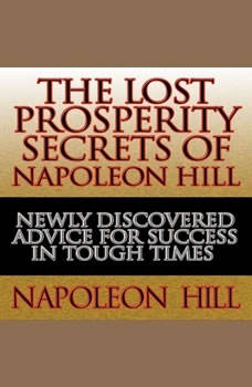 The Lost Prosperity Secrets of Napoleon Hill: Newly Discovered Advice for Success in Tough Times Newly Discovered Advice for Success in Tough Times, Napoleon Hill