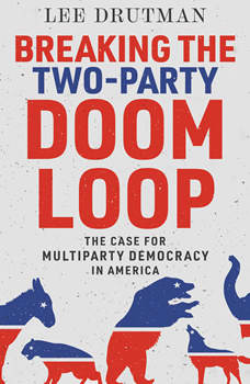 Breaking the Two-Party Doom Loop: The Case for Multiparty Democracy in America, Lee Drutman