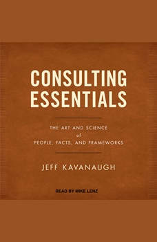 Consulting Essentials: The Art and Science of People, Facts, and Frameworks, Jeff Kavanaugh