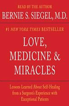 Love, Medicine and Miracles: Lessons Learned about Self-Healing from a Surgeon's Experience with Exceptional Patients Lessons Learned about Self-Healing from a Surgeon's Experience with Exceptional Patients, Bernie S. Siegel
