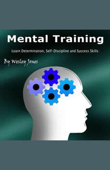 Mental Training: Learn Determination, Self-Discipline, and Success Skills, Wesley Jones
