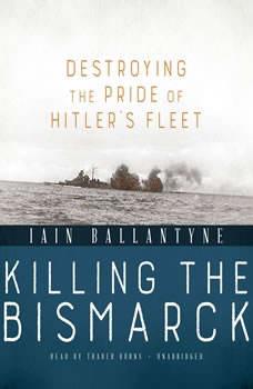 Killing the Bismarck: Destroying the Pride of Hitlers Fleet, Iain Ballantyne