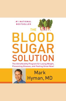 The Blood Sugar Solution: The UltraHealthy Program for Losing Weight, Preventing Disease, and Feeling Great Now!, Dr. Mark Hyman