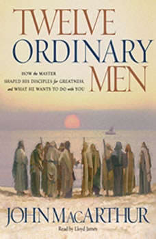 Twelve Ordinary Men: How the Master Shaped His Disciples for Greatness, and What He Wants to Do with You, John MacArthur