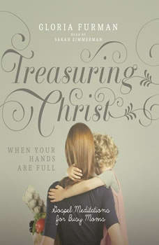 Treasuring Christ When Your Hands Are Full: Gospel Meditations for Busy Moms, Gloria Furman