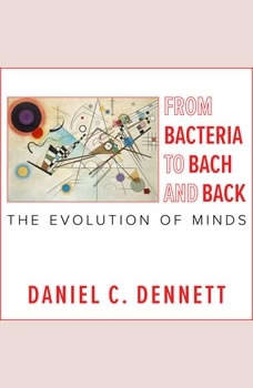 From Bacteria to Bach and Back: The Evolution of Minds The Evolution of Minds, Daniel C. Dennett