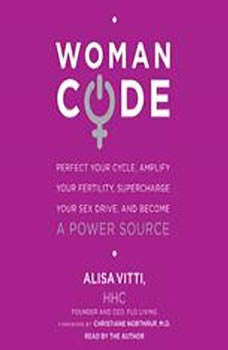 WomanCode: Perfect Your Cycle, Amplify Your Fertility, Supercharge Your Sex Drive, and Become a Power Source Perfect Your Cycle, Amplify Your Fertility, Supercharge Your Sex Drive, and Become a Power Source, Alisa Vitti