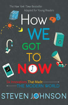 How We Got to Now: Six Innovations That Made the Modern World, Steven Johnson