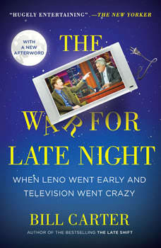 The War for Late Night: When Leno Went Early and Television Went Crazy, Bill Carter