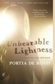 Unbearable Lightness: A Story of Loss and Gain A Story of Loss and Gain, Portia de Rossi