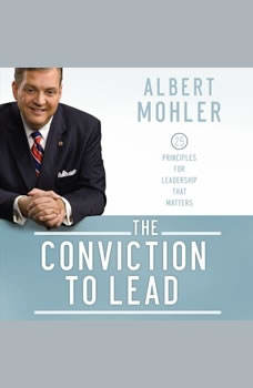 The Conviction to Lead: 25 Principles for Leadership that Matters 25 Principles for Leadership that Matters, Albert Mohler