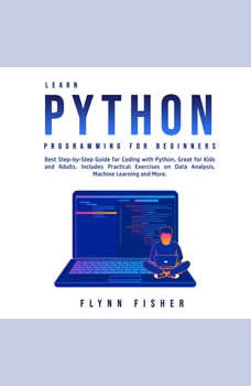Learn Python Programming for Beginners: Best Step-by-Step Guide for Coding with Python, Great for Kids and Adults. Includes Practical Exercises on Data Analysis, Machine Learning and More., Flynn Fisher